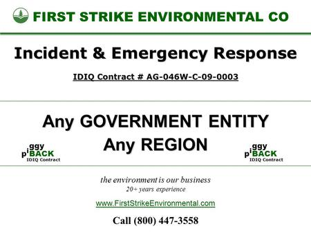 The environment is our business 20+ years experience FIRST STRIKE ENVIRONMENTAL CO Any GOVERNMENT ENTITY www.FirstStrikeEnvironmental.com Incident & Emergency.