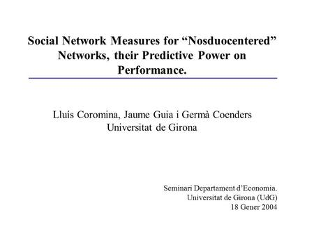"Social Network Measures for ""Nosduocentered"" Networks, their Predictive Power on Performance. Lluís Coromina, Jaume Guia i Germà Coenders Universitat de."