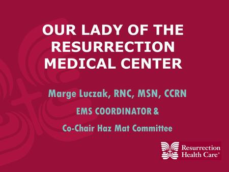 OUR LADY OF THE RESURRECTION MEDICAL CENTER Marge Luczak, RNC, MSN, CCRN EMS COORDINATOR & Co-Chair Haz Mat Committee.