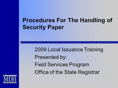 Procedures For The Handling of Security Paper 2009 Local Issuance Training Presented by: Field Services Program Office of the State Registrar.