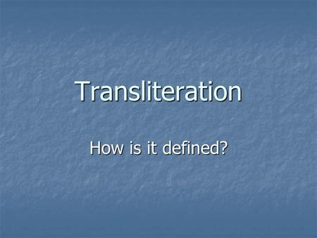 Transliteration How is it defined?. Recent definitions Transliteration … Works between spoken English and a signed form of English (1980) Works between.