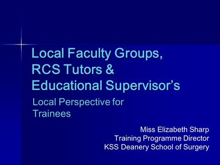 Local Faculty Groups, RCS Tutors & Educational Supervisor's Local Perspective for Trainees Miss Elizabeth Sharp Training Programme Director KSS Deanery.