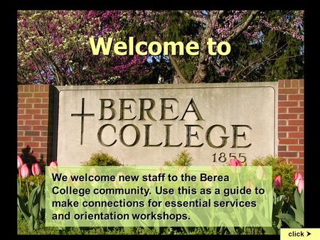 "Welcome to click  To begin the slideshow, go to ""View"" menu and click on ""slide show"" We welcome new staff to the Berea College community. Use this as."