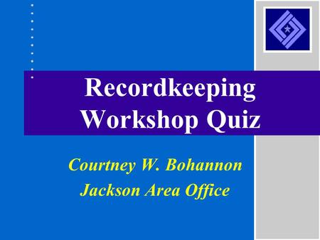 Recordkeeping Workshop Quiz Courtney W. Bohannon Jackson Area Office.