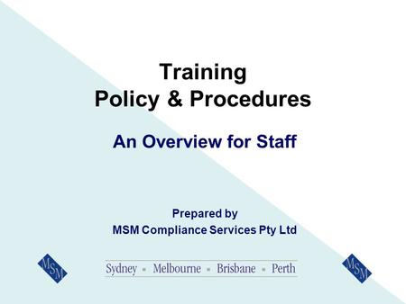 Training Policy & Procedures An Overview for Staff Prepared by MSM Compliance Services Pty Ltd.