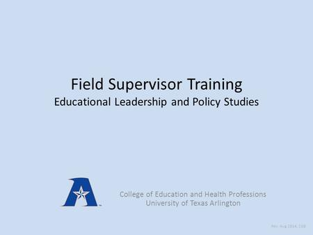 Field Supervisor Training Educational Leadership and Policy Studies College of Education and Health Professions University of Texas Arlington Rev: Aug.