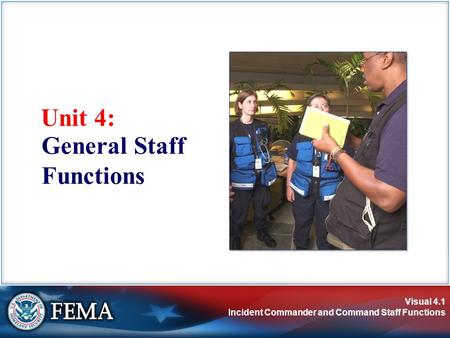 Visual 4.1 Incident Commander and Command Staff Functions Unit 4: General Staff Functions.