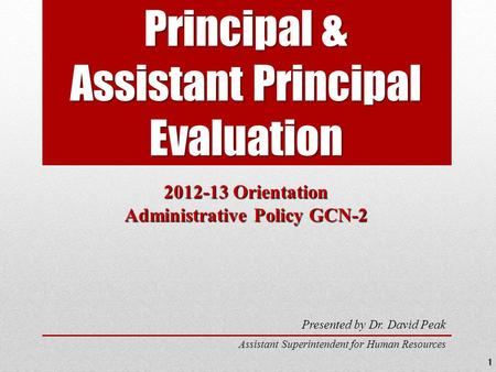 Principal & Assistant Principal Evaluation 2012-13 Orientation Administrative Policy GCN-2 Presented by Dr. David Peak Assistant Superintendent for Human.