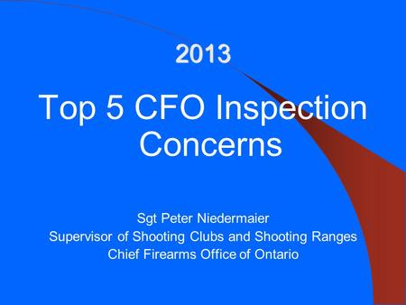 2013 Top 5 CFO Inspection Concerns Sgt Peter Niedermaier Supervisor of Shooting Clubs and Shooting Ranges Chief Firearms Office of Ontario.