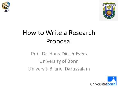 How to Write a Research Proposal Prof. Dr. Hans-Dieter Evers University of Bonn Universiti Brunei Darussalam.