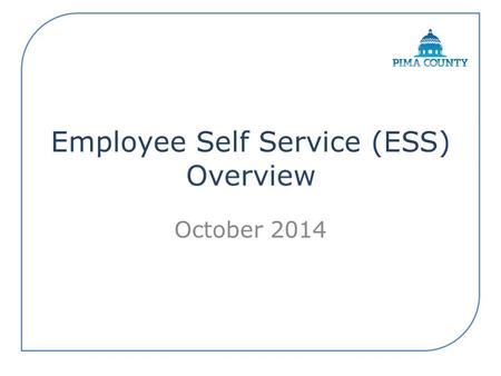 October 2014. Secure source for employee-related information All employees have access to ESS. – Personal Data changes – Home, Mailing and email Addresses.