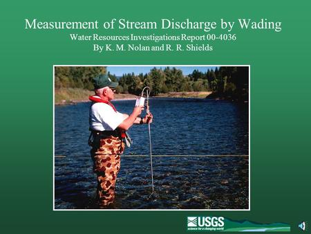 Measurement of Stream Discharge by Wading Water Resources Investigations Report 00-4036 By K. M. Nolan and R. R. Shields The U. S. Geological Survey measures.