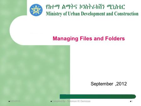 September,2012 Managing Files and Folders 4/23/2015 Compiled By:- Solomon W. Demissie 1.