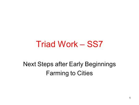 Triad Work – SS7 Next Steps after Early Beginnings Farming to Cities 1.