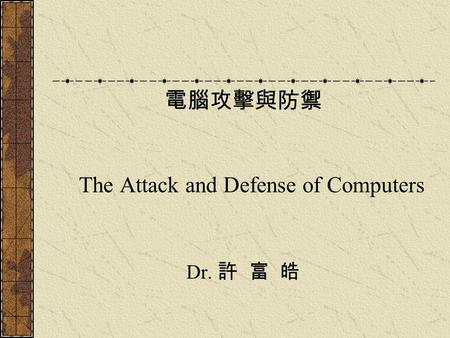 電腦攻擊與防禦 The Attack and Defense of Computers Dr. 許 富 皓.