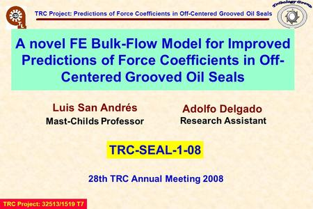 TRC Project: Predictions of Force Coefficients in Off-Centered Grooved Oil Seals A novel FE Bulk-Flow Model for Improved Predictions of Force Coefficients.