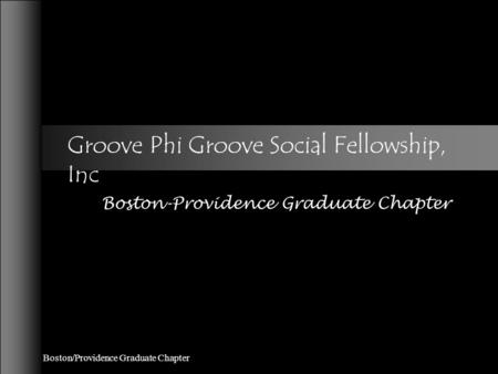 Boston/Providence Graduate Chapter Groove Phi Groove Social Fellowship, Inc Boston-Providence Graduate Chapter.