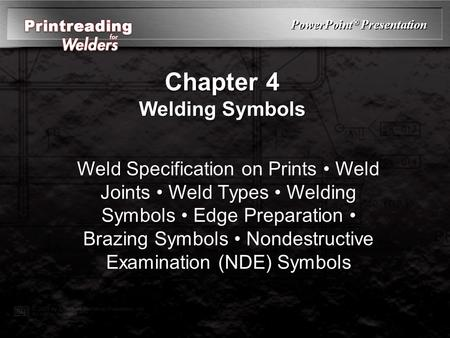 PowerPoint ® Presentation Chapter 4 Welding Symbols Weld Specification on Prints Weld Joints Weld Types Welding Symbols Edge Preparation Brazing Symbols.