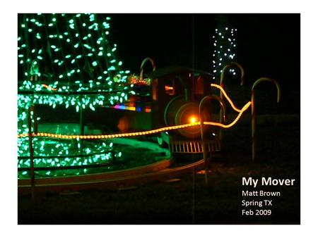 My Mover Matt Brown Spring TX Feb 2009. Outline 1.track & wheels 2.motors / battery / electrical o drive train options o battery size o Recharging 3.lighting.