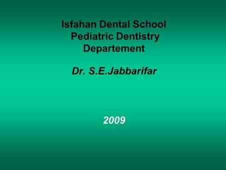 Isfahan Dental School Pediatric Dentistry Departement Dr. S.E.Jabbarifar 2009.