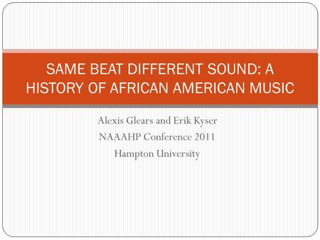 Alexis Glears and Erik Kyser NAAAHP Conference 2011 Hampton University SAME BEAT DIFFERENT SOUND: A HISTORY OF AFRICAN AMERICAN MUSIC.