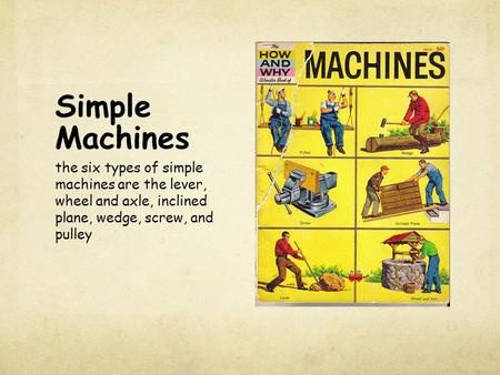 Simple Machines the six types of simple machines are the lever, wheel and axle, inclined plane, wedge, screw, and pulley.