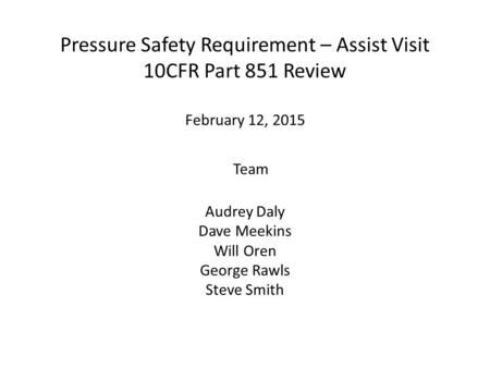 Pressure Safety Requirement – Assist Visit 10CFR Part 851 Review February 12, 2015 Team Audrey Daly Dave Meekins Will Oren George Rawls Steve Smith.