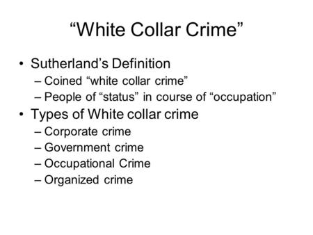 """White Collar Crime"" Sutherland's Definition –Coined ""white collar crime"" –People of ""status"" in course of ""occupation"" Types of White collar crime –Corporate."