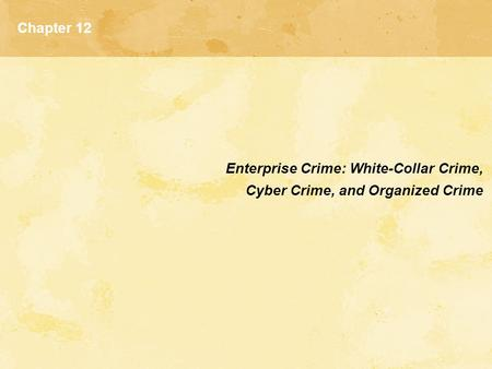 Chapter 12 Enterprise Crime: White-Collar Crime, Cyber Crime, and Organized Crime.