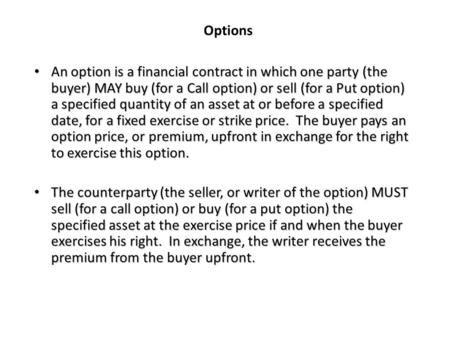 Options An option is a financial contract in which one party (the buyer) MAY buy (for a Call option) or sell (for a Put option) a specified quantity of.