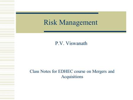 Risk Management P.V. Viswanath Class Notes for EDHEC course on Mergers and Acquisitions.