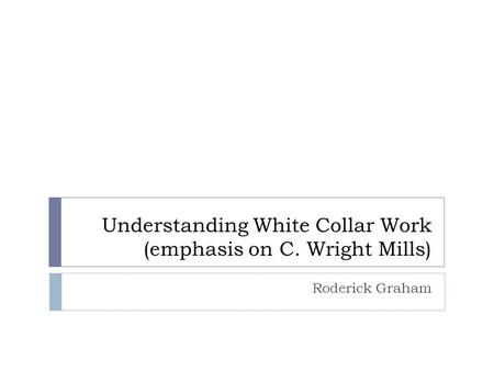 Understanding White Collar Work (emphasis on C. Wright Mills) Roderick Graham.
