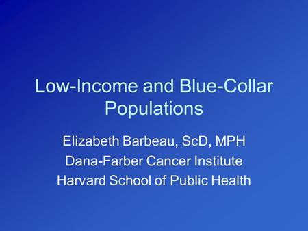 Low-Income and Blue-Collar Populations Elizabeth Barbeau, ScD, MPH Dana-Farber Cancer Institute Harvard School of Public Health.