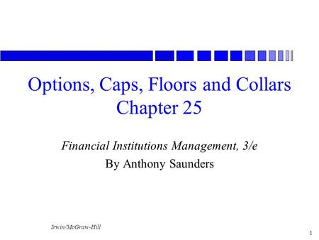 Irwin/McGraw-Hill 1 Options, Caps, Floors and Collars Chapter 25 Financial Institutions Management, 3/e By Anthony Saunders.