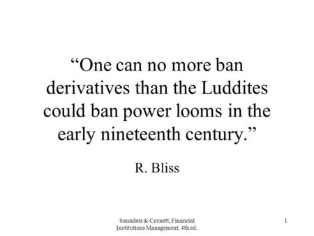 "Saunders & Cornett, Financial Institutions Management, 4th ed. 1 ""One can no more ban derivatives than the Luddites could ban power looms in the early."