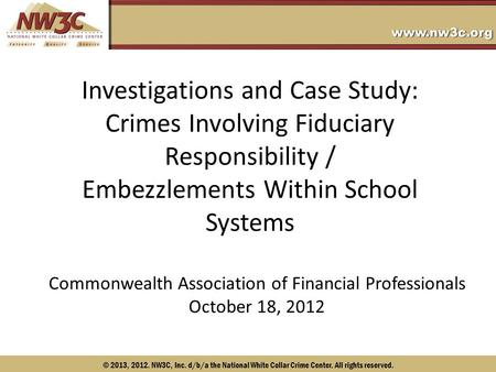© 2013, 2012. NW3C, Inc. d/b/a the National White Collar Crime Center. All rights reserved. Investigations and Case Study: Crimes Involving Fiduciary Responsibility.