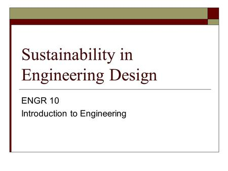 Sustainability in Engineering Design ENGR 10 Introduction to Engineering.