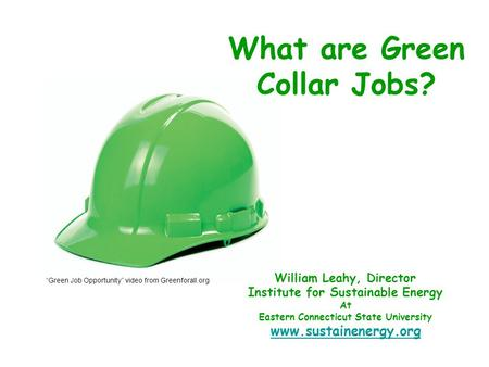 "William Leahy, Director Institute for Sustainable Energy At Eastern Connecticut State University www.sustainenergy.org What are Green Collar Jobs? ""Green."