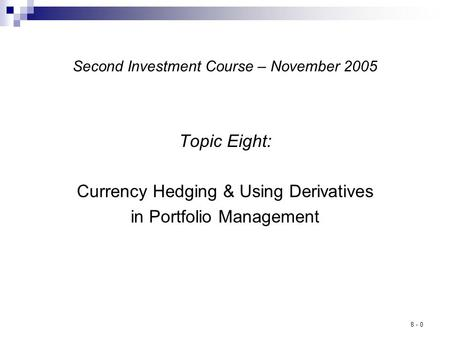 8 - 0 Second Investment Course – November 2005 Topic Eight: Currency Hedging & Using Derivatives in Portfolio Management.