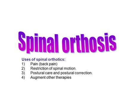 Uses of spinal orthotics: 1)Pain (back pain) 2)Restriction of spinal motion. 3)Postural care and postural correction. 4)Augment other therapies.