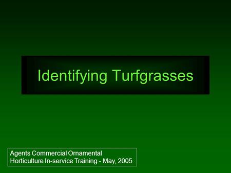 Identifying Turfgrasses Agents Commercial Ornamental Horticulture In-service Training - May, 2005.