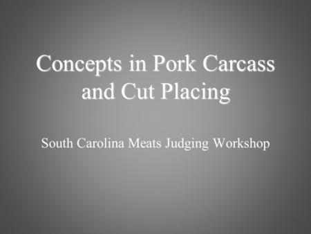 South Carolina Meats Judging Workshop Concepts in Pork Carcass and Cut Placing.