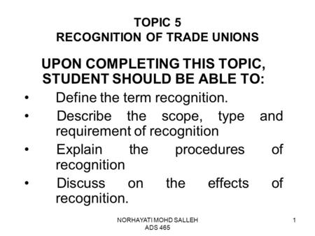 NORHAYATI MOHD SALLEH ADS 465 1 TOPIC 5 RECOGNITION OF TRADE UNIONS UPON COMPLETING THIS TOPIC, STUDENT SHOULD BE ABLE TO: Define the term recognition.