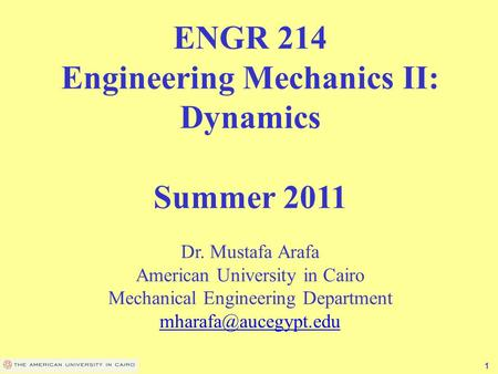1 ENGR 214 Engineering Mechanics II: Dynamics Summer 2011 Dr. Mustafa Arafa American University in Cairo Mechanical Engineering Department