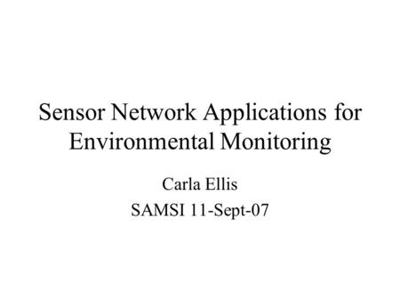Sensor Network Applications for Environmental Monitoring Carla Ellis SAMSI 11-Sept-07.