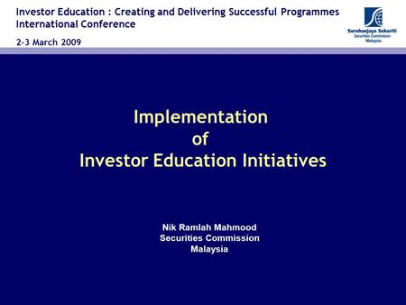 Implementation of Investor Education Initiatives Investor Education : Creating and Delivering Successful Programmes International Conference 2-3 March.