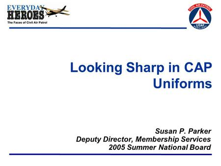 Looking Sharp in CAP Uniforms Susan P. Parker Deputy Director, Membership Services 2005 Summer National Board.