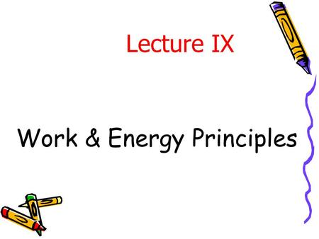 Work & Energy Principles Lecture IX. Introduction In previous lecture, Newton ' s 2 nd law (  F = ma) was applied to various problems of particle motion.