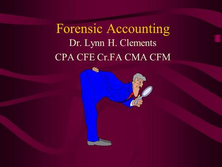 Forensic Accounting Dr. Lynn H. Clements CPA CFE Cr.FA CMA CFM.