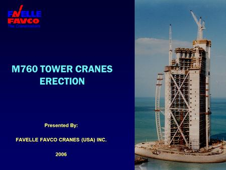 M760 TOWER CRANES ERECTION Presented By: FAVELLE FAVCO CRANES (USA) INC. 2006.